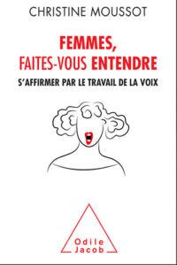 """Couverture du livre """"Femmes, faites-vous entendre. S'affirmer par le travail de la voix"""" de Christine Moussot, coach vocale aux éditions Odile Jacob, 2017"""